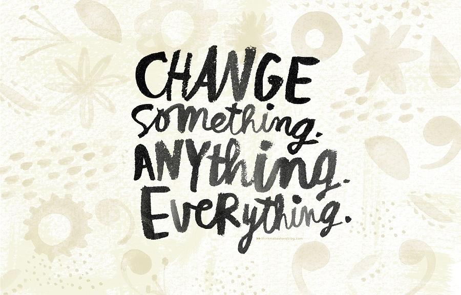 Change something. Anything. Everything.